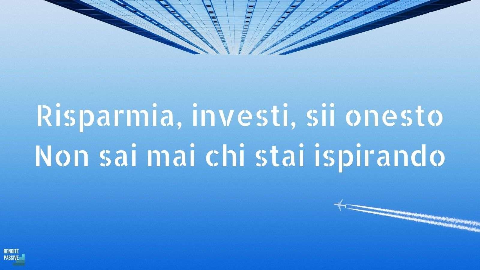 Risparmia, investi e comportati bene. Non sai mai chi stai ispirando.